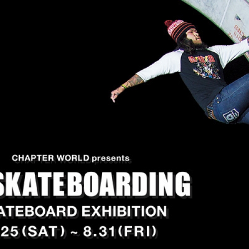"CHAPTER WORLD presents ""GO SKATEBOARDING"" SKATEBOARD EXHIBITION"